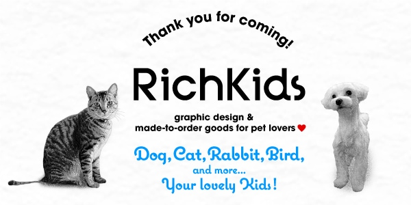 Thank you for coming!|RichKids|graphic design & made-to-order goods for pet lovers|Dog,Cat,Rabbit,Bird,and more...Your lovely Kids!