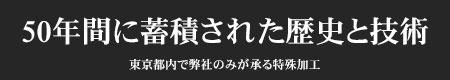 50年間に蓄積された歴史と技術 東京都内で弊社のみが承る特殊加工