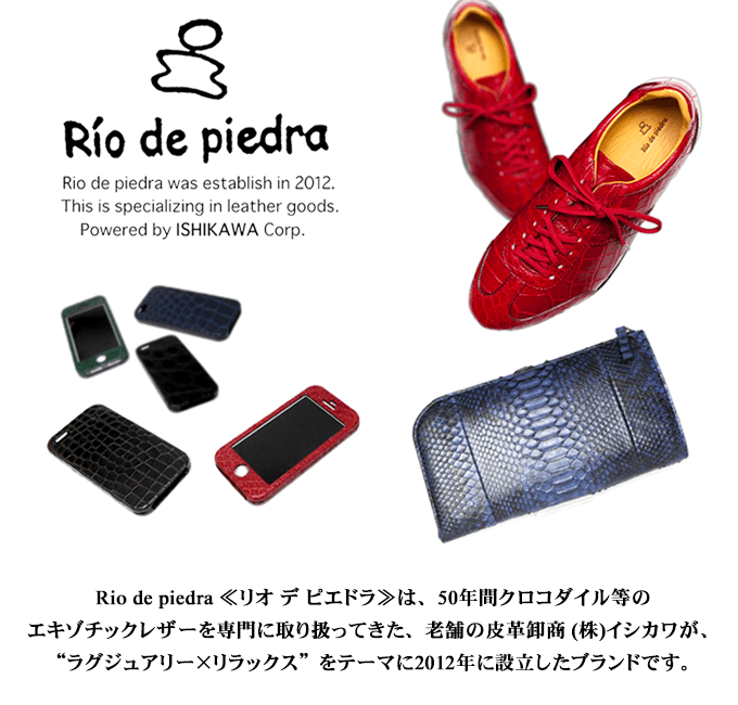 """Rio de piedra ≪リオ デ ピエドラ≫は、50年間クロコダイル等の エキゾチックレザーを専門に取り扱ってきた、老舗の皮革卸商 (株)イシカワが、 """"ラグジュアリー×リラックス""""をテーマに2012年に設立したブランドです。"""