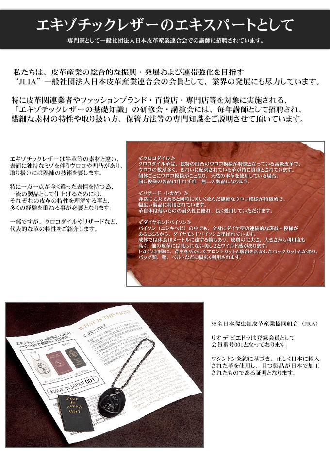 """エキゾチックレザーのエキスパートとして 専門家として一般社団法人日本皮革産業連合会での講師に招聘されています。  私たちは、皮革産業の総合的な振興・発展および連帯強化を目指す""""JLIA""""一般社団法人日本皮革産業連合会の会員として、業界の発展にも尽力しています。 特に皮革関連業者やファッションブランド・百貨店・専門店等を対象に実施される、「エキゾチックレザーの基礎知識」の研修会・講演会には、毎年講師として招聘され、繊細な素材の特性や取り扱い方、保管方法等の専門知識をご説明させて頂いています。  エキゾチックレザーは牛革等の素材と違い、表面に独特なミゾを伴うウロコや凹凸があり、取り扱いには熟練の技術を要します。 特に一点一点が全く違った表情を持つ為、一流の製品として仕上げるためには、それぞれの皮革の特性を理解する事と、多くの経験を重ねる事が必要となります。 一部ですが、クロコダイルやリザードなど、代表的な革の特性をご紹介します。  ≪クロコダイル≫ クロコダイル革は、独特の凹凸のウロコ模様が特徴となっている高級皮革で、ウロコの数が多く、きれいに配列されている革が特に貴重とされています。 個体ごとにウロコ模様がことなり、天然の本革を使用している場合、同じ模様の製品は作れず唯一無二の製品になります。  ≪リザード(トカゲ)≫ 非常に丈夫であると同時に美しく並んだ繊細なウロコ模様が特徴的で、幅広い製品に利用されています。 革自体は薄いものの耐久性に優れ、長く愛用していただけます。  ≪ダイヤモンドパイソン≫ パイソン(ニシキヘビ)の中でも、全身にダイヤ型の連続的な斑紋・模様があるところから、ダイヤモンドパイソンと呼ばれています。 成体では体長10メートルに達する物もあり、皮質の丈夫さ、大きさから利用度も高く、他の皮革には見られない美しさとワイルド感があります。 トカゲと同様に、背中を活かしたフロントカットと腹部を活かしたバックカットとがあり、バッグ類、靴、ベルトなどに幅広く利用されます。  ※全日本爬虫類皮革産業協同組合(JRA) リオ デ ピエドラは登録会員として会員番号001となっております。 ワシントン条約に基づき、正しく日本に輸入された革を使用し、且つ製品が日本で加工されたものである証明となります。"""