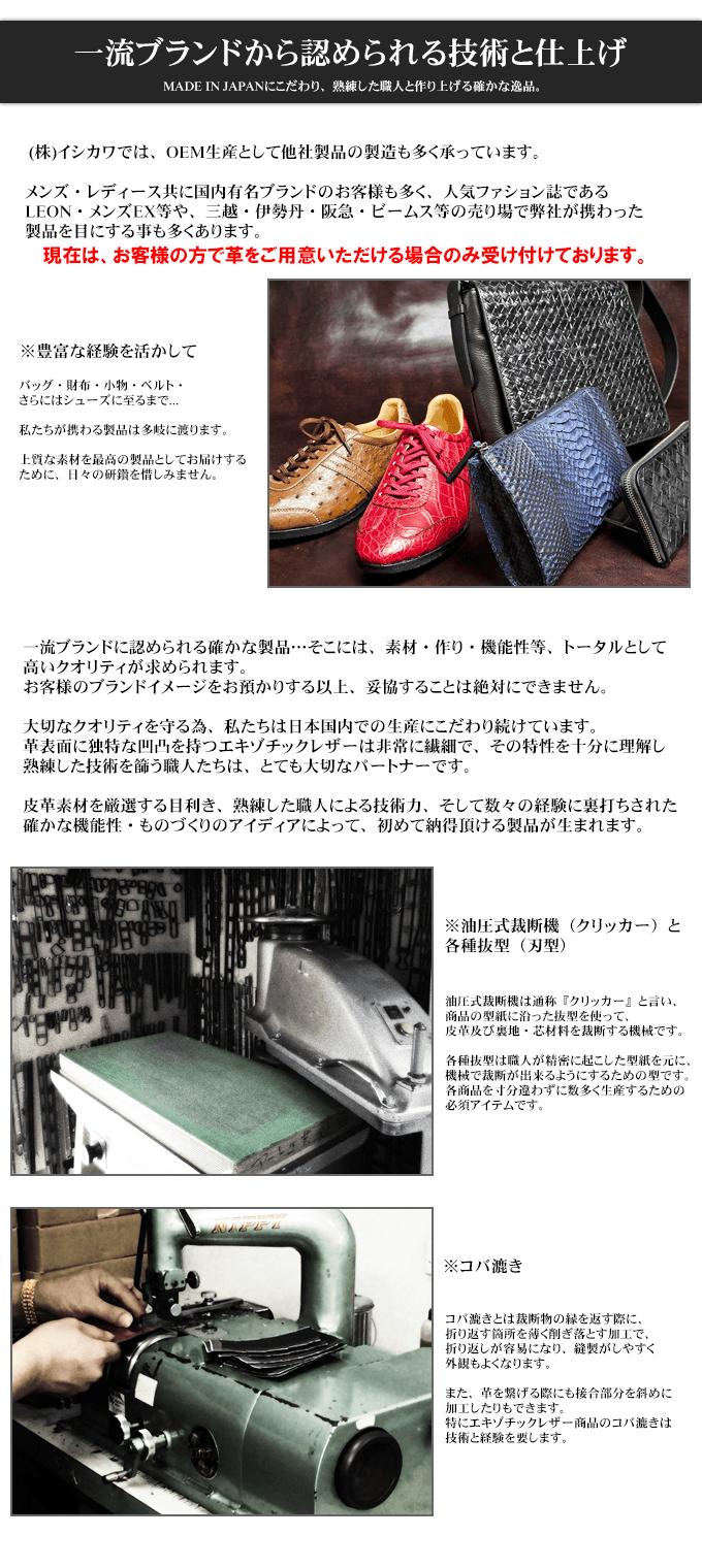 一流ブランドから認められる技術と仕上げ MADE IN JAPANにこだわり、熟練した職人と作り上げる確かな逸品。  (株)イシカワでは、OEM生産として他社製品の製造も多く承っています。 メンズ・レディース共に国内有名ブランドのお客様も多く、人気ファション誌であるLEON・メンズEX等や、三越・伊勢丹・阪急・ビームス等の売り場で弊社が携わった製品を目にする事も多くあります。  ※豊富な経験を活かして バッグ・財布・小物・ベルト・さらにはシューズに至るまで... 私たちが携わる製品は多岐に渡ります。 上質な素材を最高の製品としてお届けするために、日々の研鑽を惜しみません。  一流ブランドに認められる確かな製品…そこには、素材・作り・機能性等、トータルとして高いクオリティが求められます。 お客様のブランドイメージをお預かりする以上、妥協することは絶対にできません。 大切なクオリティを守る為、私たちは日本国内での生産にこだわり続けています。 革表面に独特な凹凸を持つエキゾチックレザーは非常に繊細で、その特性を十分に理解し熟練した技術を篩う職人たちは、とても大切なパートナーです。 皮革素材を厳選する目利き、熟練した職人による技術力、そして数々の経験に裏打ちされた確かな機能性・ものづくりのアイディアによって、初めて納得頂ける製品が生まれます。  ※油圧式裁断機(クリッカー)と各種抜型(刃型) 油圧式裁断機は通称『クリッカー』と言い、商品の型紙に沿った抜型を使って、皮革及び裏地・芯材料を裁断する機械です。 各種抜型は職人が精密に起こした型紙を元に、機械で裁断が出来るようにするための型です。 各商品を寸分違わずに数多く生産するための必須アイテムです。  ※コバ漉き コバ漉きとは裁断物の縁を返す際に、折り返す箇所を薄く削ぎ落とす加工で、折り返しが容易になり、縫製がしやすく外観もよくなります。 また、革を繋げる際にも接合部分を斜めに加工したりもできます。 特にエキゾチックレザー商品のコバ漉きは技術と経験を要します。
