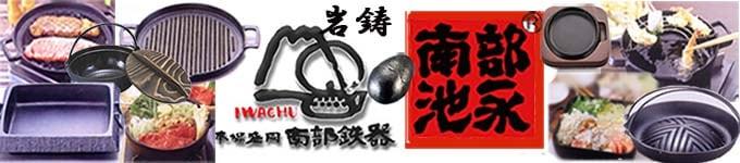 本場盛岡南部鉄器 岩鋳 南部池永|鉄瓶・すき焼き鍋・天ぷら鍋・グリルパンおすすめ