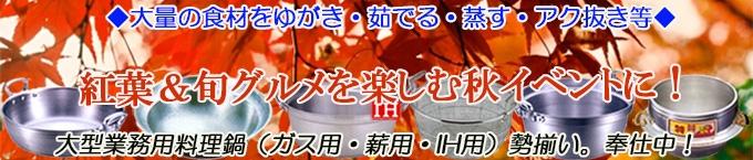 紅葉&旬グルメを!大型鍋・羽釜・平釜・料理鍋など、大型業務用料理鍋(ガス用・薪用・IH用)勢揃い 奉仕中!