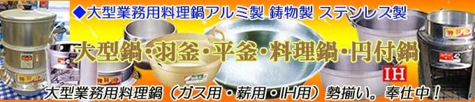 大型鍋・羽釜・平釜・料理鍋など、大型業務用料理鍋(ガス用・薪用・IH用)勢揃い 奉仕中!
