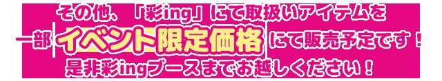 その他、「彩ing」にて取扱いアイテムを一部イベント限定価格にて販売予定です!是非彩ingブースまでお越しください!