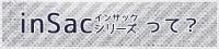 inSac(インサック)シリーズって?