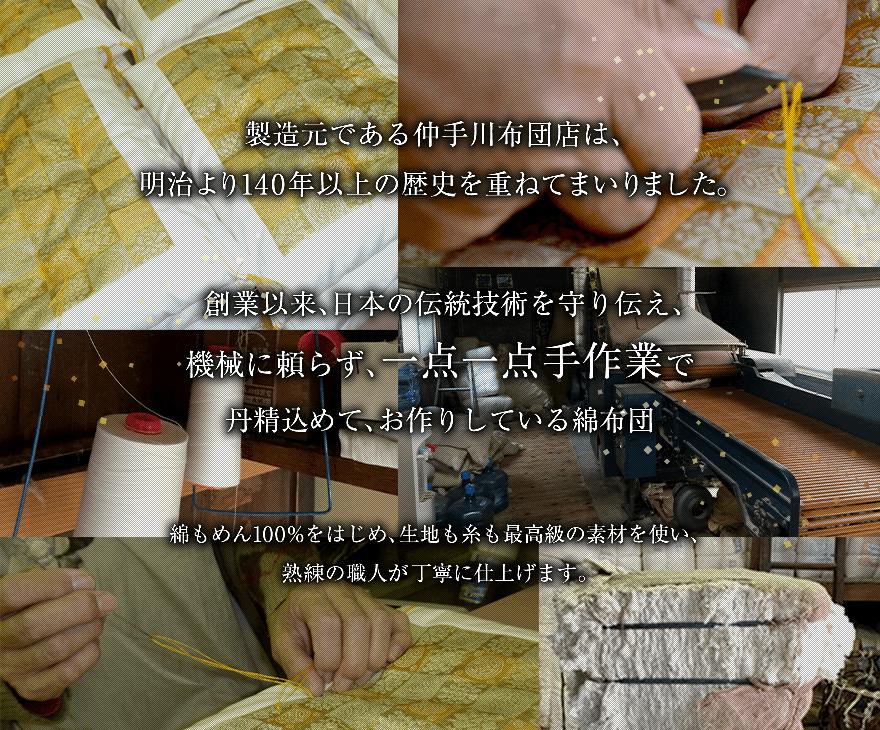 製造元である仲手川布団店は、明治より140年以上の歴史を重ねてまいりました。所在地は神奈川県大磯町。大磯は大正・昭和と政界・財界の別荘地として栄え、当店も多くの方に 布団を愛用していただきました。戦後も吉田元首相宅(自宅)に出入りし、布団をお作りしておりました。創業以来、日本の伝統技術を守り伝え、機械に頼らず、一点一点手作業で丹精込めて、お作りしている綿布団 綿もめん100%をはじめ、生地も糸も最高級の素材を使い、熟練の職人が丁寧に仕上げます。