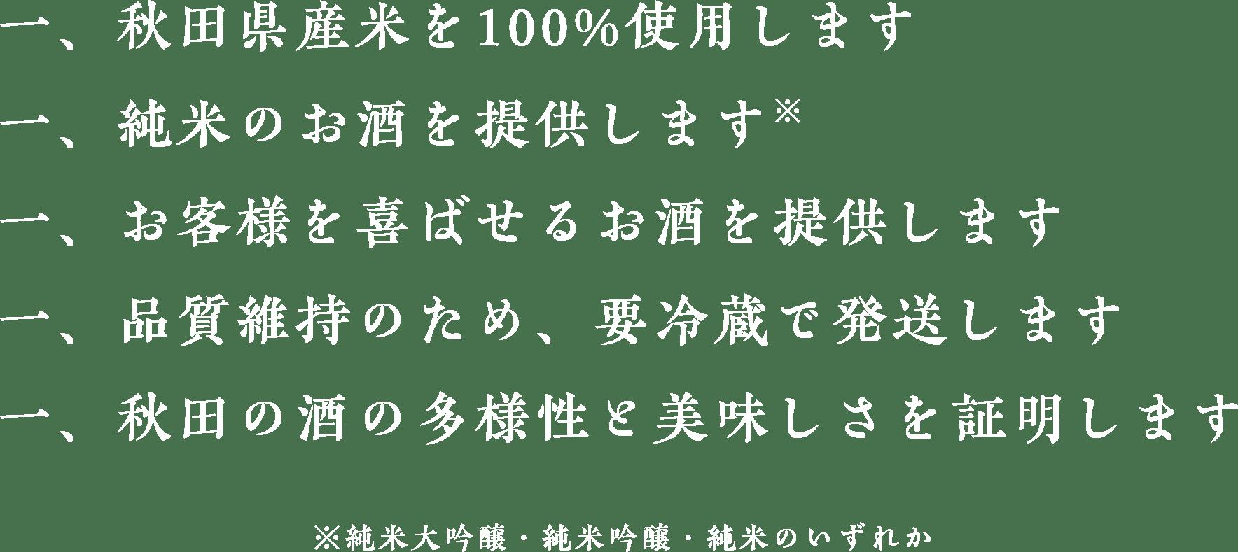 秋田県産米を100%使用します。純米のお酒を提供します。お客様を喜ばせるお酒を提供します。品質維持のため、要冷蔵で発送します。秋田の酒が日本一を証明します。