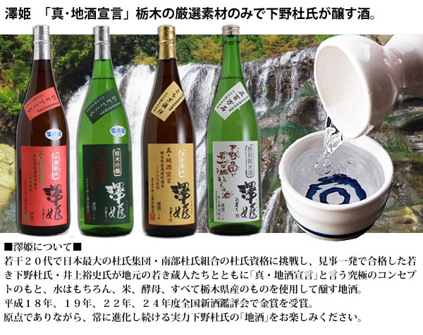 ■澤姫について■ 若干20代で日本最大の杜氏集団・南部杜氏組合の杜氏資格に挑戦し、見事一発で合格した若き下野杜氏・井上裕史氏が地元の若き蔵人たちとともに「真・地酒宣言」と言う究極のコンセプトのもと、水はもちろん、米、酵母、すべて栃木県産のものを使用して醸す地酒。 平成18年、19年、22年、24年度全国新酒鑑評会で金賞を受賞。原点でありながら、常に進化し続ける実力下野杜氏の「地酒」をお楽しみください。