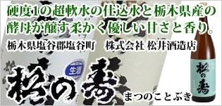 硬度1の超軟水の仕込水と栃木県産の酵母が醸す柔らかく優しい甘さと香り。「松の寿(まつのことぶき)」