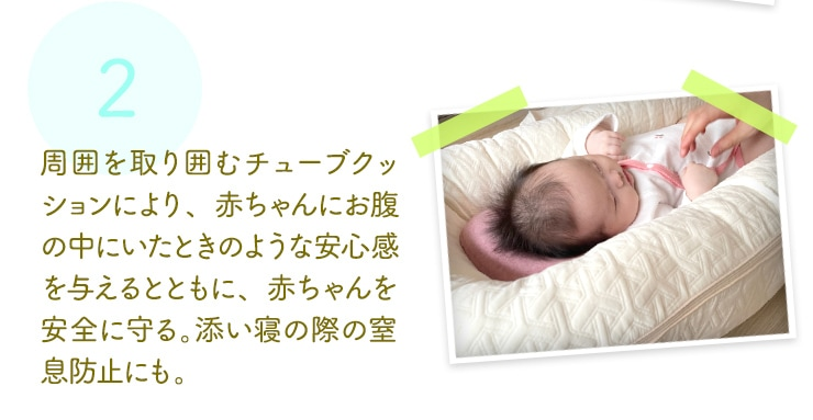 周囲を取り囲むチューブクッションにより、赤ちゃんにお腹の中にいたときのような安心感を与えるとともに、赤ちゃんを安全に守る。添い寝の際の窒息防止にも。
