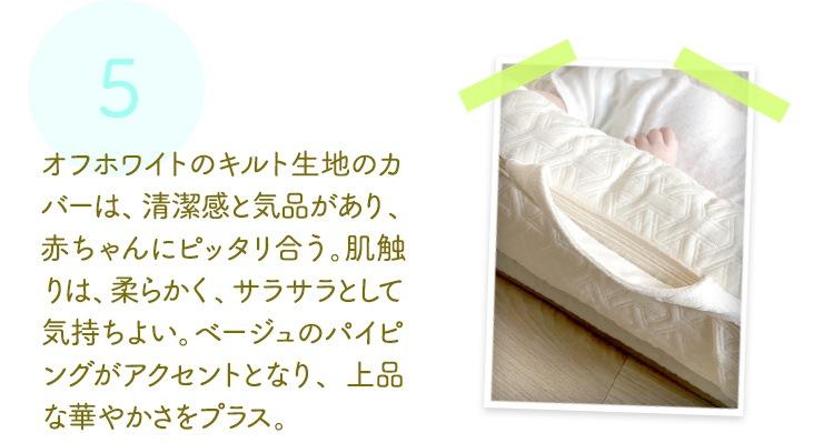 オフホワイトのキルト生地のカバーは、清潔感と気品があり、赤ちゃんにピッタリ合う。肌触りは、柔らかく、サラサラとして気持ちよい。