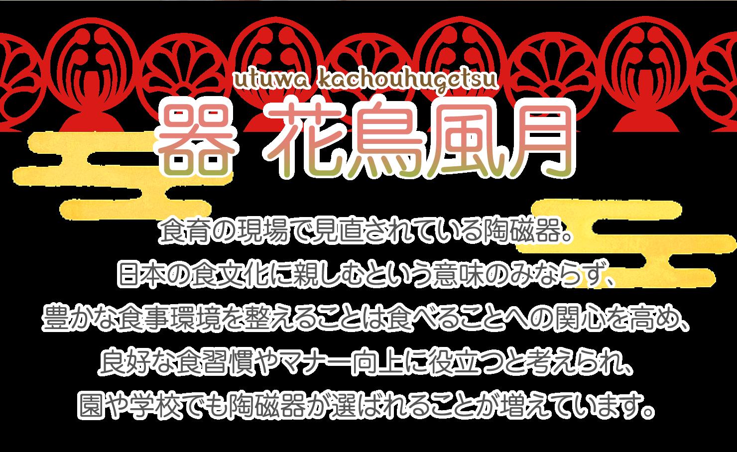 器 花鳥風月 食育の現場で見直されている陶磁器。日本の食文化に親しむという意味のみならず、豊かな食事環境を整えることは食べることへの関心を高め、良好な食習慣やマナー向上に役立つと考えられ、園や学校でも陶磁器が選ばれることが増えています。