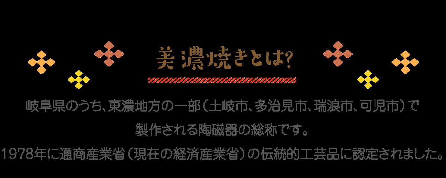 美濃焼きとは? 岐阜県のうち、東濃地方の一部(土岐市、多治見市、瑞浪市、可児市)で製作される陶磁器の総称です。1978年に通商産業省(現在の経済産業省)の伝統的工芸品に認定されました。
