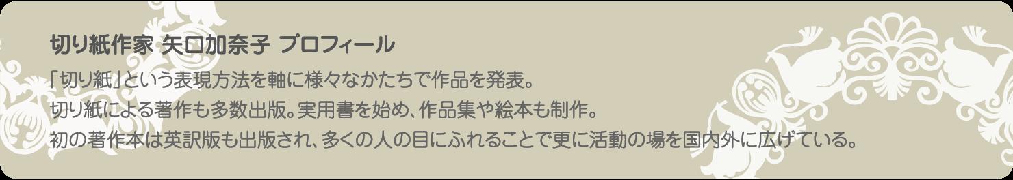 切り紙作家 矢口加奈子 プロフィール 「切り紙」という表現方法を軸に様々なかたちで作品を発表。切り紙による著作も多数出版。実用書を始め、作品集や絵本も制作。 初の著作本は英訳版も出版され、多くの人の目にふれることで更に活動の場を国内外に広げている。