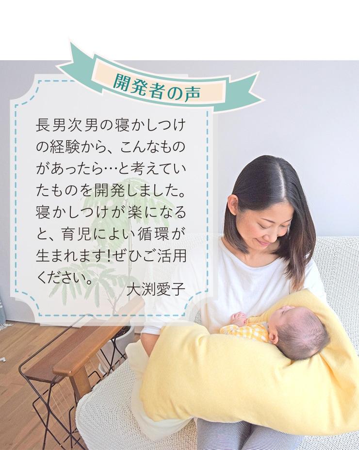 開発者の声 長男次男の寝かしつけの経験から、こんなものがあったら、と考えていたものを開発しました。寝かしつけが楽になると、育児によい循環が生まれます!ぜひご活用ください。大渕愛子