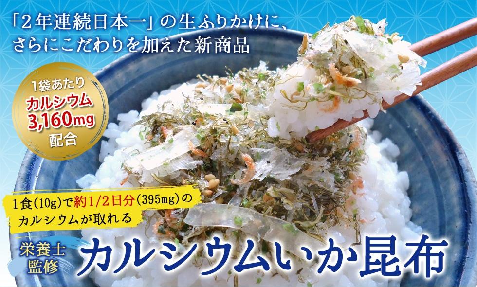 「2年連続日本一」の生ふりかけに、 さらにこだわりを加えた新商品 1食(10g)で約1/2日分(395mg)の  カルシウムが取れる カルシウムいか昆布