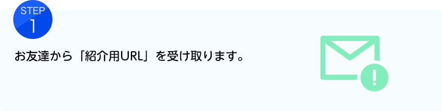 【STEP1】お友達から「紹介用URL」を受け取ります。