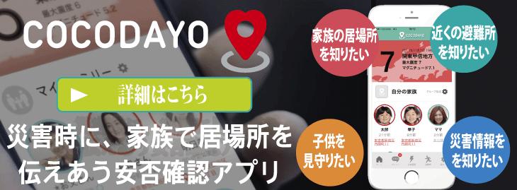 安否確認アプリ[ココダヨ]は、災害の時にだけ、自動で家族の居場所を伝えあう、安否確認アプリです。今なら、一ヶ月間、ご家族4人まで無料体験いただけます(iPhone用・Android用)