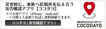 ココダヨ:スマホ用安否確認アプリ(一ヶ月ご家族で無料体験受付中!)『ココダヨ』は、災害時に、地震速報と同時に、家族へそれぞれの居場所を伝えあうスマートフォン用の安否確認アプリ(有料)です。現在地付近の避難所一覧を表示したりもできます。