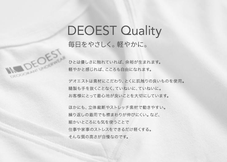 DEOEST Quality 毎日をやさしく。軽やかに。ひとは優しさに触れていれば、余裕が生まれます。 軽やかと感じれば、こころも自由になれます。 デオエストは素材にこだわり、とくに肌触りの良いものを使用。 縫製も手を抜くことなく、ていねいに、ていねいに。 お客様にとって着心地が良いことを大切にしています。 ほかにも、立体裁断やストレッチ素材で動きやすい。 繰り返しの着用でも襟まわりが伸びにくい。など、 細かいところにも気を使うことで 仕事や家事のストレスをできるだけ軽くする。 そんな質の高さが自慢なのです。