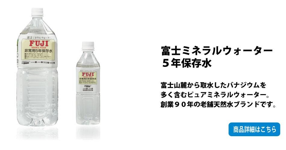 富士ミネラルウォーター5年保存水:富士山麓から取水したバナジウムを多く含むピュアミネラルウォーター。創業90年の老舗天然水ブランドです。