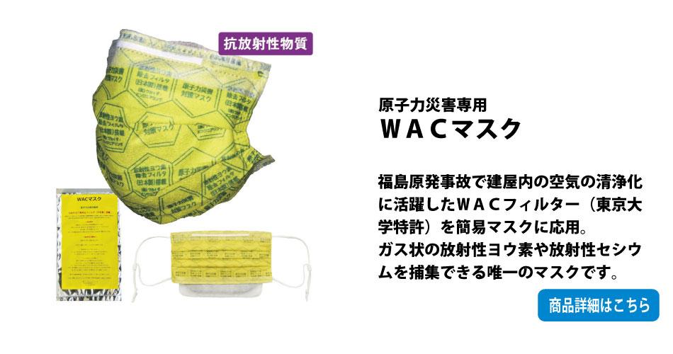 原子力災害用WACマスク:福島原発事故で建屋内の空気の清浄化に活躍したWACフィルター(東京大学特許)を簡易マスクに応用。ガス状の放射性ヨウ素や放射性セシウムを捕集できる唯一のマスクです。