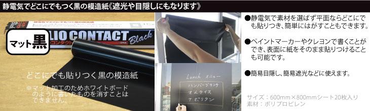 フォリオコンタクト マット黒:静電気でどこにでもつく黒の模造紙。(1)静電気で素材を選ばず平面ならどこにでも貼りつき、簡単にはがすこともできます。(2)ペイントマーカーやクレヨンで書くことができ、表面に紙をそのまま貼りつけることも可能です。(3)簡易目隠し、簡易遮光などに使えます。