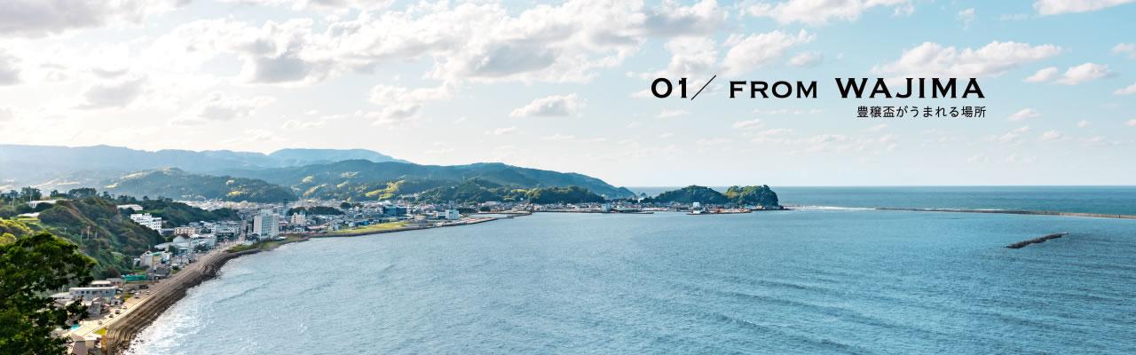 01/FROM WAJIMA【豊穣盃がうまれる場所】