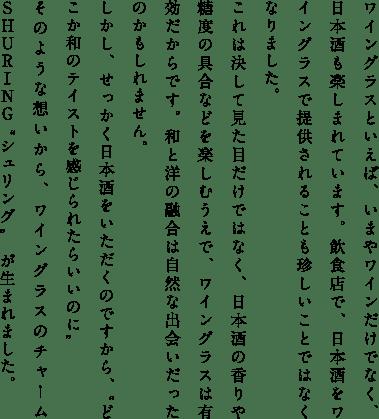 """ワイングラスといえば、いまやワインだけでなく、日本酒も楽しまれています。飲食店で、日本酒をワイングラスで提供されることも珍しいことではなくなりました。 これは決して見た目だけではなく、日本酒の香りや糖度の具合などを楽しむうえで、ワイングラスは有効だからです。和と洋の融合は自然な出会いだったのかもしれません。 しかし、せっかく日本酒をいただくのですから、""""どこか和のテイストを感じられたらいいのに"""" そのような想いから、ワイングラスのチャームSHURING """"シュリング"""" が生まれました。"""