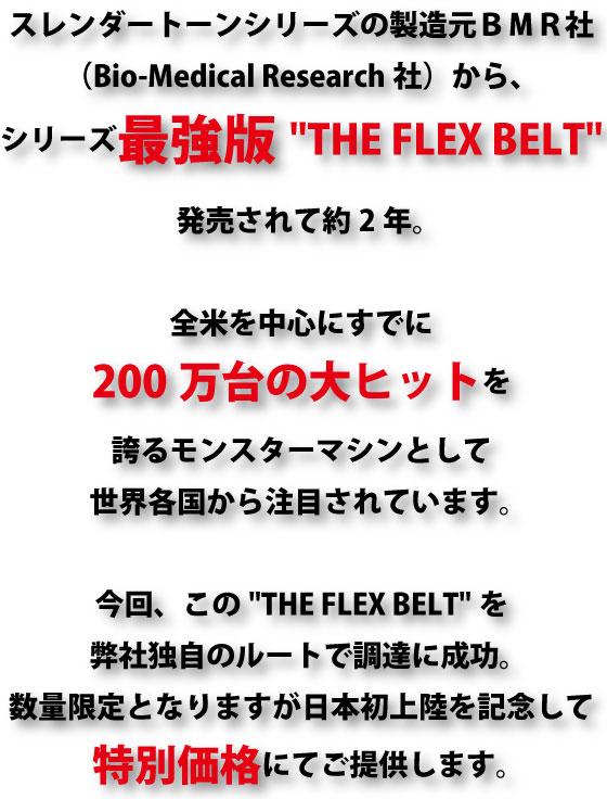 スレンダートーンシリーズの製造元BMR社から、シリーズ最強版THE FLEX BELTが発売されて約2年。全米を中心にすでに200万台の大ヒットを誇るモンスターマシンとして世界各国から注目されています。 今回このTHE FLEX BELTを弊社独自のルートで調達に成功。数量限定となりますが日本初上陸を記念して特別価格にてご提供します。