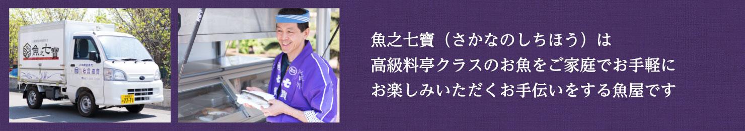魚之七寶(さかなのしちほう)は高級料亭クラスのお魚をご家庭でお手軽にお楽しみいただくお手伝いをする魚屋です