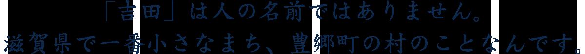 吉田は人の名前ではありません。滋賀県で一番小さな町のことなんです。