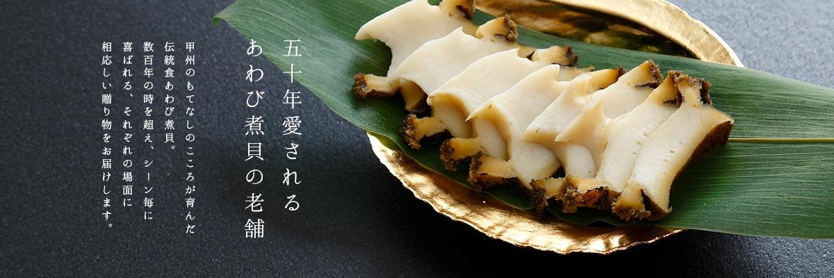 五十年愛されるあわび煮貝の老舗 甲州のもてなしのこころが育んだ伝統食あわびの煮貝。数百年の時を超え、シーン毎に喜ばれる、それぞれの場面に相応しい贈り物をお届けします。