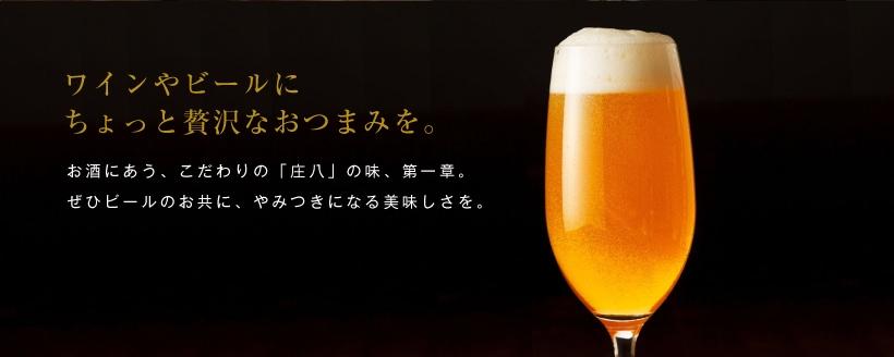 ワインやビールのおつまみに。お酒にあう、こだわりの庄八の味、第1章。ぜひ、ビールのお共にやみつきになる美味しさを