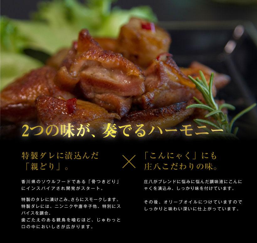 特製ダレに漬込んだ「親どり」。香川県のソウルフードである「骨つきどり」にインスパイアされ開発がスタート。特製のタレに漬けこみ、さらにスモークします。特製ダレには、ニンニクや唐辛子他、特別にスパイスを調合。歯ごたえのある親鳥を噛むほど、じゅわっと口の中においしさが広がります。「こんにゃく」にも庄八こだわりの味。庄八がブレンドに悩みに悩んだ調味液にこんにゃくを漬込み、しっかり味を付けています。その後、オリーブオイルにつけていますのでしっかりと味わい深いに仕上がっています。