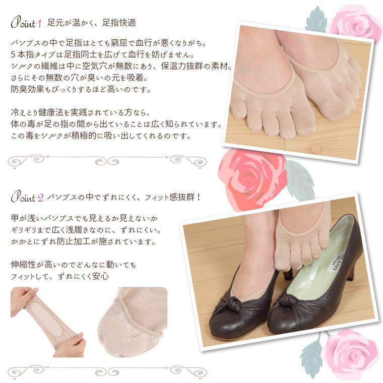 ●足元が温かく、足指快適  パンプスの中で足指はとても窮屈で血行が悪くなりがち。 5本指タイプは足指同士を広げて血行を妨げません。 シルクの繊維は中に空気穴が無数にあり、保温力抜群の素材。 さらにその無数の穴が臭いの元を吸着。防臭効果もびっくりするほど高いのです。  冷えとり健康法を実践されている方なら、体の毒が足の指の間から出ていることは広く知られています。 この毒をシルクが積極的に吸い出してくれるのです。    ●パンプスの中でずれにくく、フィット感抜群!  甲が浅いパンプスでも見えるか見えないかギリギリまで広く浅履きなのに、ずれにくい。 かかとにずれ防止加工が施されています。  伸縮性が高いのでどんなに動いてもフィットして、ずれにくく安心。