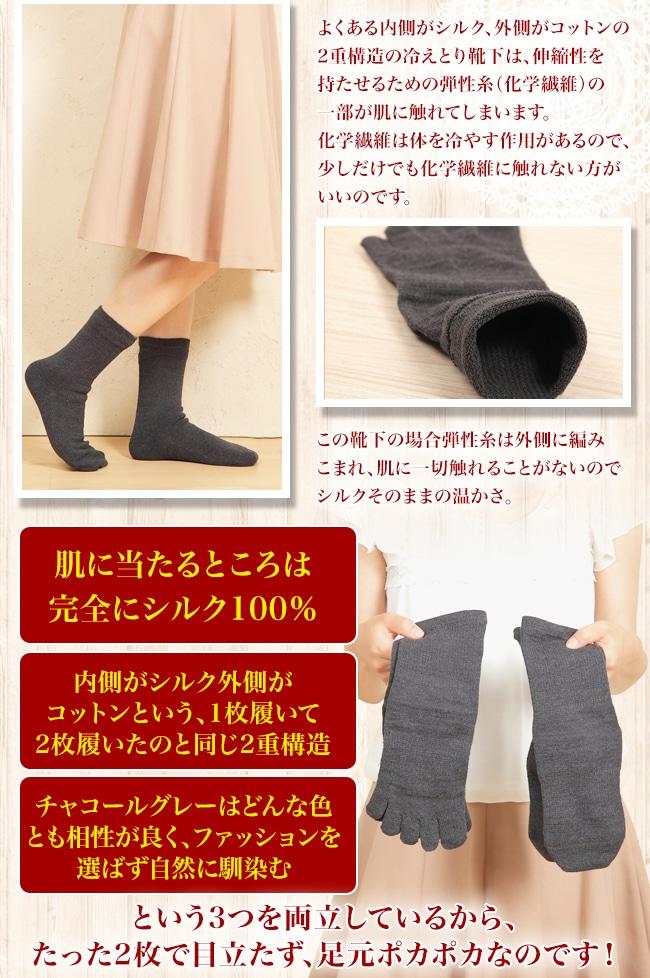 冷えに悩まれているあなたに 外出時、誰にも気づかれずに冷えとりできる。 そんな冷えとり靴下があります。  その秘密は・・・     よくある内側がシルク、外側がコットンの2重構造の冷えとり靴下は、伸縮性を持たせるための弾性糸(化学繊維)の一部が肌に触れてしまいます。 化学繊維は体を冷やす作用があるので、少しだけでも化学繊維に触れない方がいいのです。  この靴下の場合弾性糸は外側に編みこまれ、肌に一切触れることがないのでシルクそのままの温かさ。     ・肌に当たるところは完全にシルク100%。 ・内側がシルク外側がコットンという、1枚履いて2枚履いたのと同じ2重構造。 ・チャコールグレーはどんな色とも相性が良く、ファッションを選ばず自然に馴染む。  という3つを両立しているから、たった2枚で目立たず、足元ポカポカなのです!