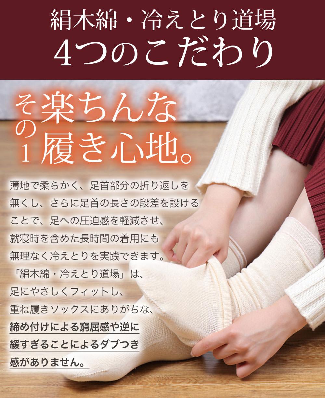 絹木綿冷えとり道場4つのこだわり。その楽ちんな履き心地。薄地で柔らかく足首部分の折り返しをなくしさらに足首の長さの段差を設けることで、足への圧迫感を軽減させ、就寝時を含めた長時間の着用にも無理なく冷えとりを実践できます。絹木綿冷えとり道場は足に優しくフィットし重ね履きソックスにありがちな締め付けによる窮屈感や逆に緩すぎることによるだぶつき感がありません。