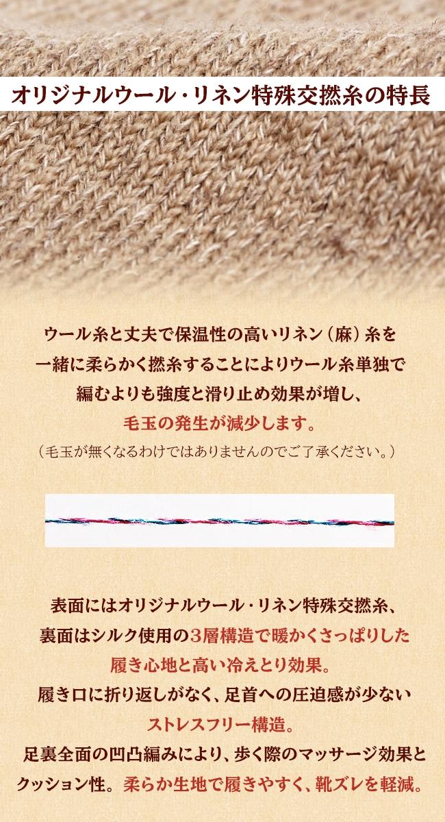 裏面はシルク、表面にウール・リネンの3層構造によりさっぱり感・温かさがあり、高い冷えとり効果を期待できます。 【オリジナルウール・リネン特殊交撚糸の特長】 ウール糸と丈夫で保温性の高いリネン(麻)糸を一緒に柔らかく撚糸することによりウール糸単独で編むよりも強度と滑り止め効果が増し、毛玉の発生が減少します。(毛玉が無くなるわけではありませんのでご了承ください。)  表面にはオリジナルウール・リネン特殊交撚糸、裏面はシルク使用の3層構造で暖かくさっぱりした履き心地と高い冷えとり効果。 履き口に折り返しがなく、足首への圧迫感が少ないストレスフリー構造。 足裏全面の凹凸編みにより、歩く際のマッサージ効果とクッション性。 柔らか生地で履きやすく、靴ズレを軽減。