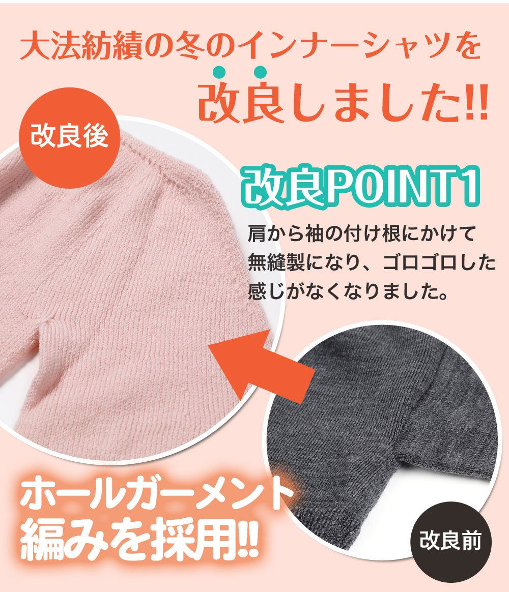 大法紡績の冬のインナーシャツを改良しました。改良ポイント1肩から袖の付け根にかけて無縫製になり、ゴロゴロした感じがなくなりました。ホールガーメント?編みを採用
