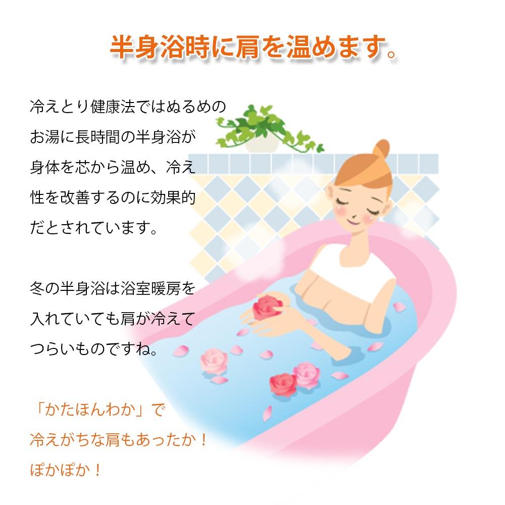 半身浴時に肩を温めます。冷えとり健康法ではぬるめのお湯に長時間の半身浴が身体を芯から温め、冷え性を改善するのに効果的だとされています。冬の半身浴は浴室暖房を入れていても肩が冷えてつらいものですね。「かたほんわか」で冷えがちな肩もあったか!ぽかぽか!