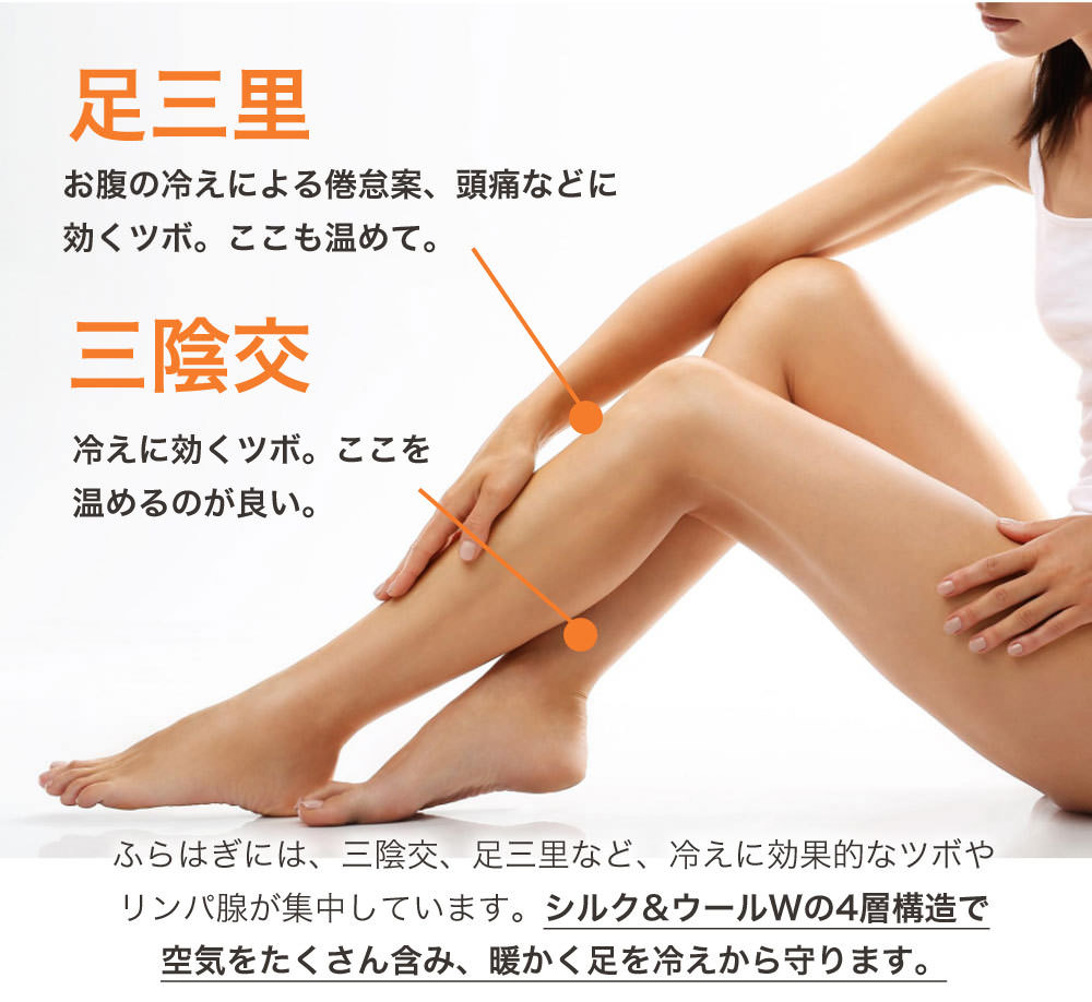 足三里お腹の冷えによる倦怠感、頭痛などに効くツボ。 ここも温めて。三陰交冷えに効くツボ。 ここを温めるのが 良いふくらはぎには、三陰交、足三里など、冷えに効果的なツボやリンパ腺が集中しています。 シルク&ウール Wの4層構造で空気をたくさん含み、暖かく脚を冷えから守ります。