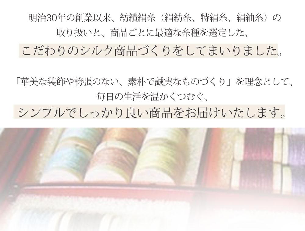 明治30年の創業以来、紡績絹糸(絹紡糸、特絹糸、絹紬糸)の取り扱いと、商品ごとに最適な糸種を選定したこだわりのシルク商品づくりをしてまいりました。「華美な装飾や誇張のない、素朴で誠実なものづくり」を理念として、毎日の生活を温かくつむぐ、シンプルでしっかり良い商品をお届けいたします。