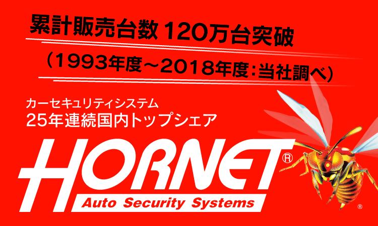 累計販売台数120万台突破(1993年度〜2018年度:当社調べ) 売上シェアNo.1(2018年度:富士経済調べ) パトロールカー導入10,000台突破(2018年度:当社調べ) 特許取得数No.1 カーセキュリティシステム 25年連続国内トップシェア HORNET Auto Security System