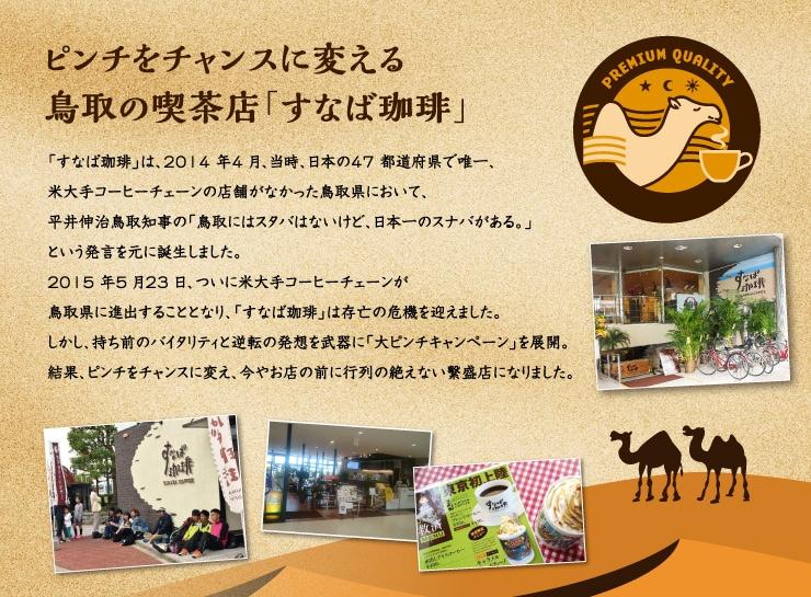 ピンチをチャンスに変える鳥取の喫茶店「すなば珈琲」             「すなば珈琲」は、2014 年4 月、当時、日本の47 都道府県で唯一、米大手コーヒーチェーンの店舗がなかった鳥取県において、 平井伸治鳥取知事の「鳥取にはスタバはないけど、日本一のスナバがある。」という発言を元に誕生しました。 2015 年5 月23 日、ついに米大手コーヒーチェーンが鳥取県に進出することとなり、「すなば珈琲」は存亡の危機を迎えました。 しかし、持ち前のバイタリティと逆転の発想を武器に「大ピンチキャンペーン」を展開。 結果、ピンチをチャンスに変え、今やお店の前に行列の絶えない繫盛店になりました。