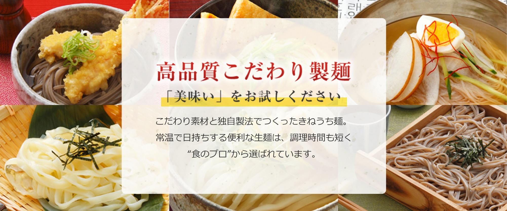 """高品質こだわり製麺 「美味い」をお試しください こだわり素材と独自製法でつくったきねうち麺。常温で日持ちする便利な生麺は、調理時間も短く""""食のプロ""""から選ばれています。"""