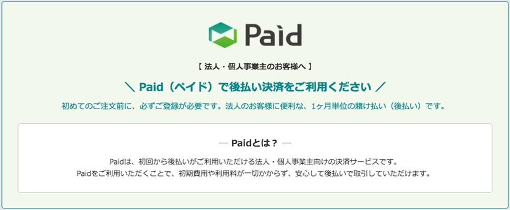 【法人・個人事業主のお客様へ】Paid(ペイド)で後払い決済できます! 初回のご注文から後払いで取引可能、支払いがもっと便利に。 Paidとは? Paidは、初回から後払いがご利用いただける法人・個人事業主向けの決済サービスです。Paidをご利用いただくことで、初期費用や利用料が一切かからず、安心して後払いで取引していただけます。