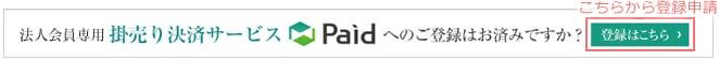 この画像をクリックするとページ上部へ移動します 法人様向け 掛売り決済サービスPaidへのご登録はお済みですか? 登録はこちら