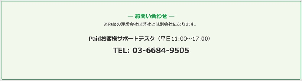 お問い合わせ ※Paidの運営会社は弊社とは別会社になります。 Paidお客様サポートデスク(平日11:00〜17:00) TEL: 03-6684-9505